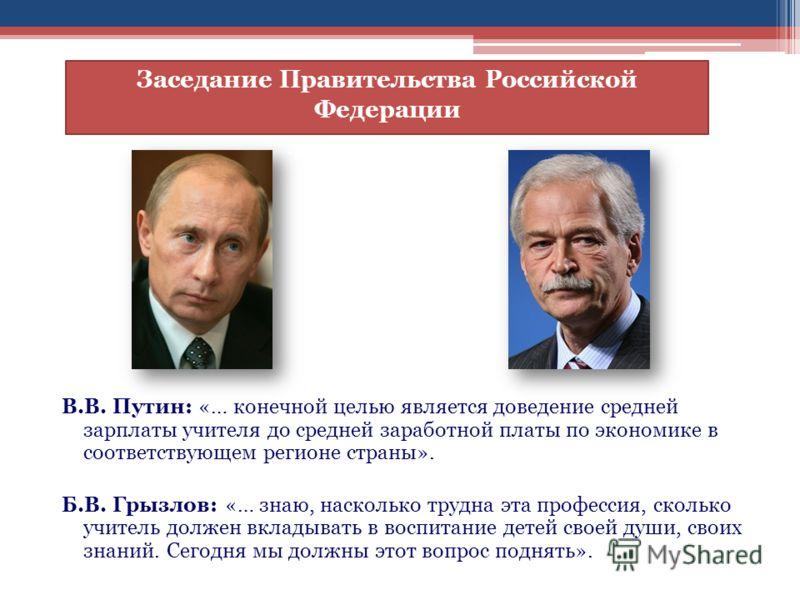 В.В. Путин: «… конечной целью является доведение средней зарплаты учителя до средней заработной платы по экономике в соответствующем регионе страны». Б.В. Грызлов: «… знаю, насколько трудна эта профессия, сколько учитель должен вкладывать в воспитани