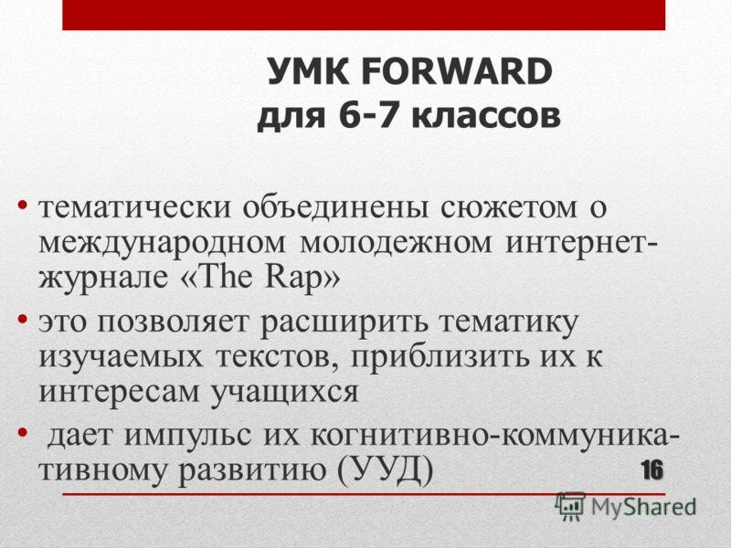 16 тематически объединены сюжетом о международном молодежном интернет- журнале «The Rap» это позволяет расширить тематику изучаемых текстов, приблизить их к интересам учащихся дает импульс их когнитивно-коммуника- тивному развитию (УУД) УМК FORWARD д
