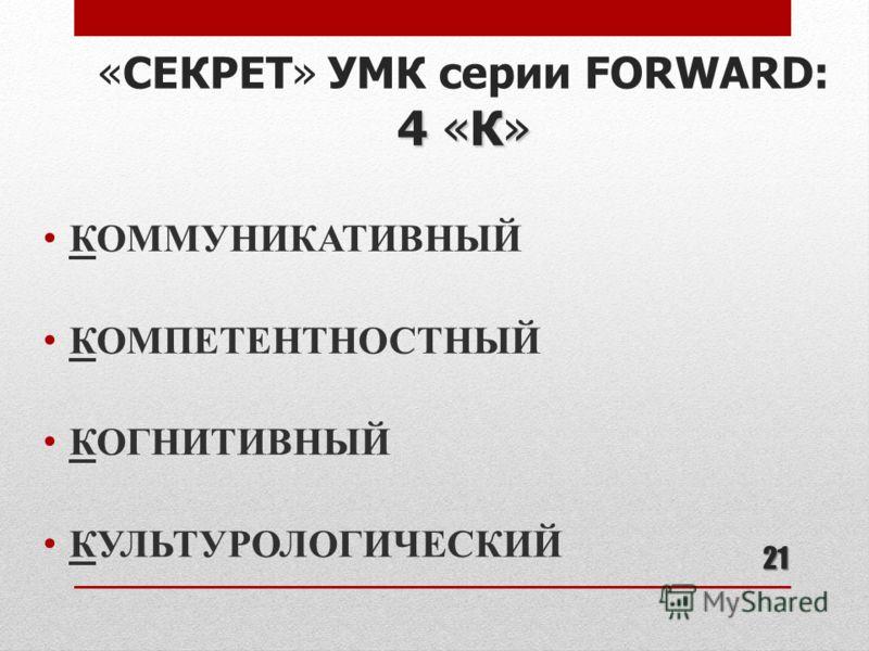 21 4 «К» «СЕКРЕТ» УМК серии FORWARD: 4 «К» КОММУНИКАТИВНЫЙ КОМПЕТЕНТНОСТНЫЙ КОГНИТИВНЫЙ КУЛЬТУРОЛОГИЧЕСКИЙ