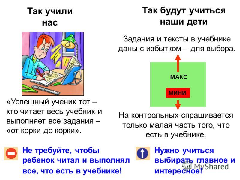 Так учили нас Так будут учиться наши дети Не требуйте, чтобы ребенок читал и выполнял все, что есть в учебнике! Нужно учиться выбирать главное и интересное! «Успешный ученик тот – кто читает весь учебник и выполняет все задания – «от корки до корки».