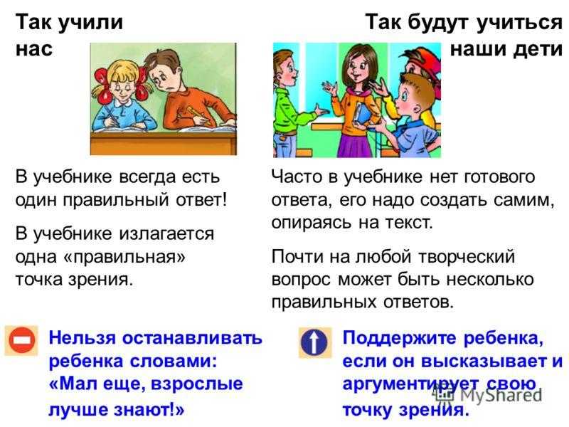 Так учили нас Так будут учиться наши дети Нельзя останавливать ребенка словами: «Мал еще, взрослые лучше знают!» Поддержите ребенка, если он высказывает и аргументирует свою точку зрения. В учебнике всегда есть один правильный ответ! В учебнике излаг