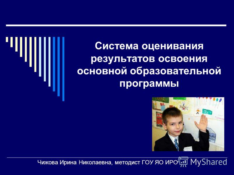 Система оценивания результатов освоения основной образовательной программы Чижова Ирина Николаевна, методист ГОУ ЯО ИРО