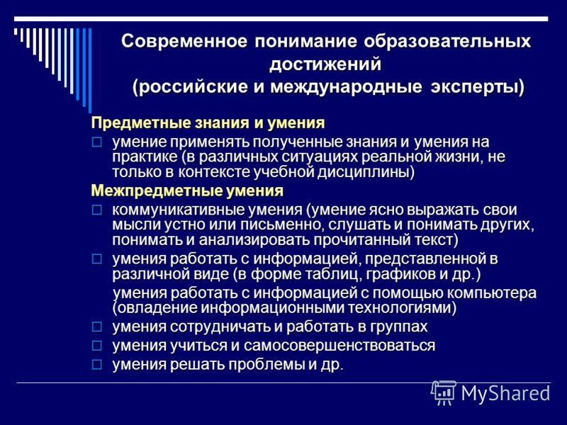 Современное понимание образовательных достижений (российские и международные эксперты) Предметные знания и умения умение применять полученные знания и умения на практике (в различных ситуациях реальной жизни, не только в контексте учебной дисциплины)