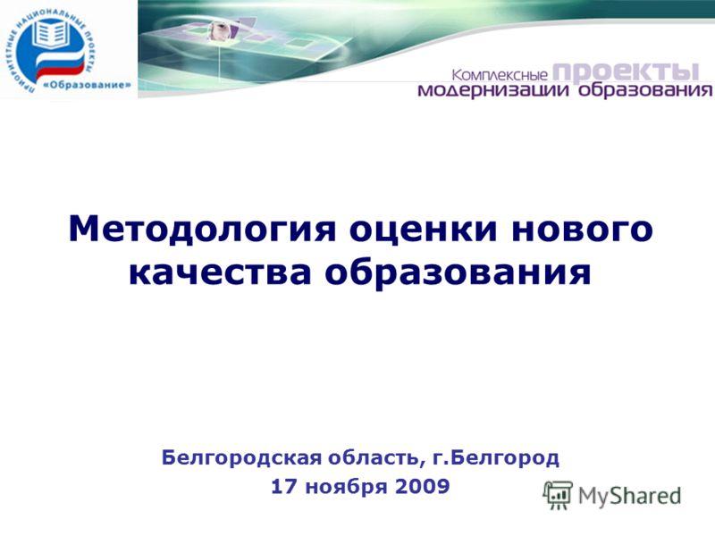 Методология оценки нового качества образования Белгородская область, г.Белгород 17 ноября 2009