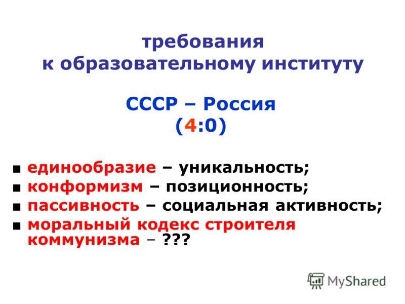 требования к образовательному институту СССР – Россия (4:0) единообразие – уникальность; конформизм – позиционность; пассивность – социальная активность; моральный кодекс строителя коммунизма – ???