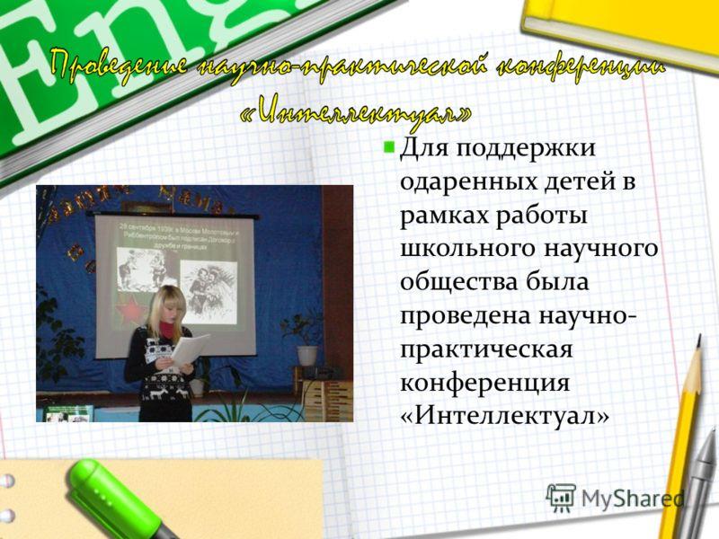 Для поддержки одаренных детей в рамках работы школьного научного общества была проведена научно- практическая конференция «Интеллектуал»