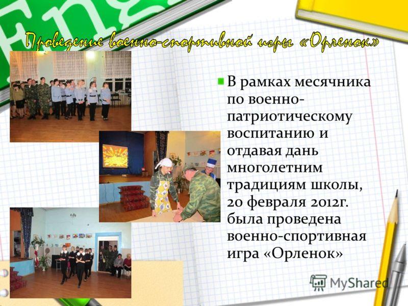 В рамках месячника по военно- патриотическому воспитанию и отдавая дань многолетним традициям школы, 20 февраля 2012г. была проведена военно-спортивная игра «Орленок»
