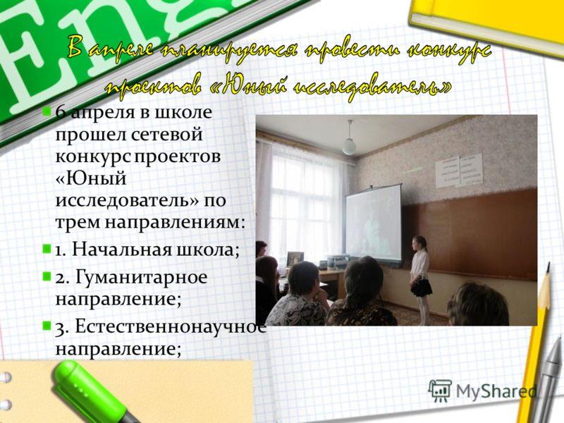 6 апреля в школе прошел сетевой конкурс проектов «Юный исследователь» по трем направлениям: 1. Начальная школа; 2. Гуманитарное направление; 3. Естественнонаучное направление;