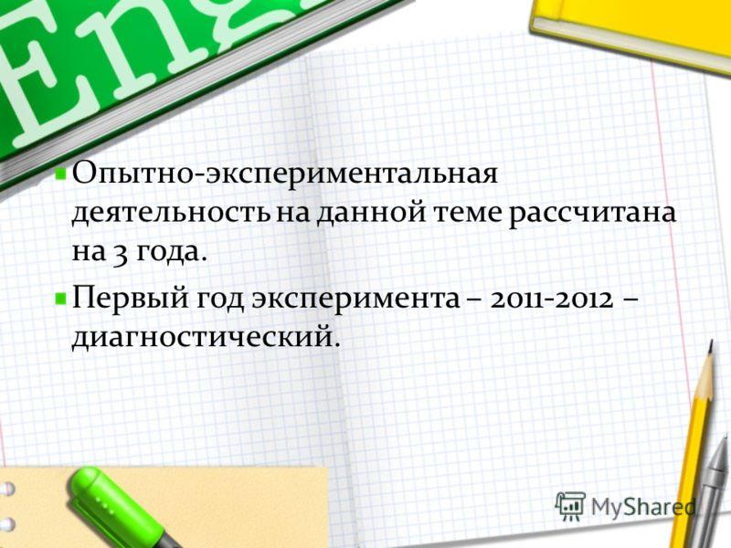 Опытно-экспериментальная деятельность на данной теме рассчитана на 3 года. Первый год эксперимента – 2011-2012 – диагностический.