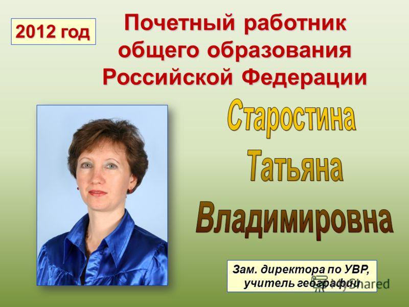 Почетный работник общего образования Российской Федерации Зам. директора по УВР, учитель географии 2012 год