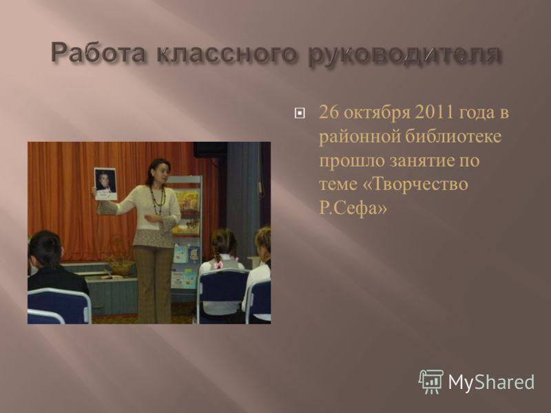 26 октября 2011 года в районной библиотеке прошло занятие по теме « Творчество Р. Сефа »