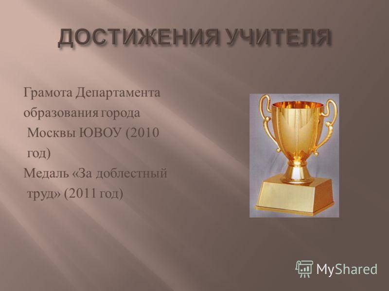 Грамота Департамента образования города Москвы ЮВОУ (2010 год ) Медаль « За доблестный труд » (2011 год )