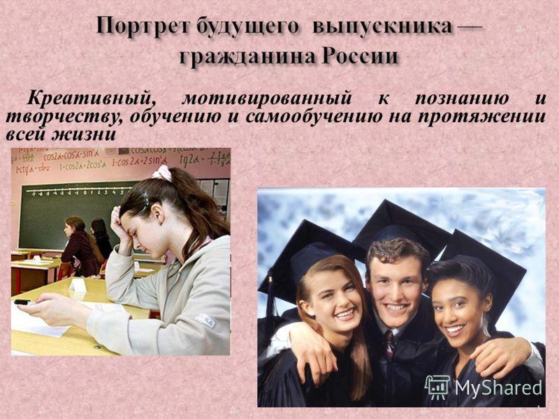 Портрет будущего выпускника гражданина России Креативный, мотивированный к познанию и творчеству, обучению и самообучению на протяжении всей жизни