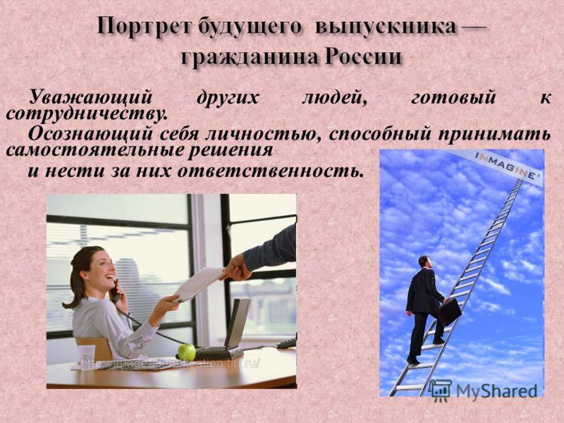 Портрет будущего выпускника гражданина России Уважающий других людей, готовый к сотрудничеству. Осознающий себя личностью, способный принимать самостоятельные решения и нести за них ответственность.