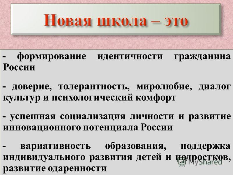 Новая школа – это - формирование идентичности гражданина России - доверие, толерантность, миролюбие, диалог культур и психологический комфорт - успешная социализация личности и развитие инновационного потенциала России - вариативность образования, по