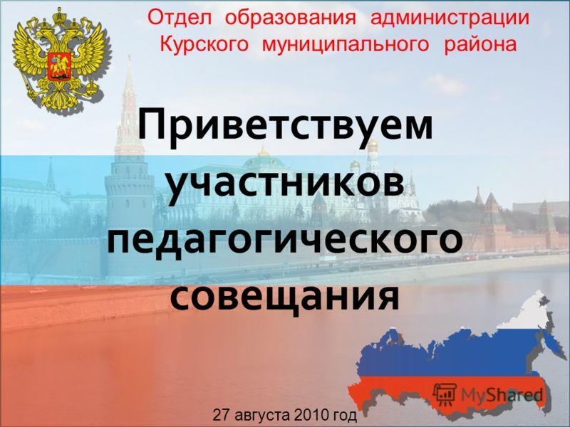 Приветствуем участников педагогического совещания 27 августа 2010 год Отдел образования администрации Курского муниципального района 1