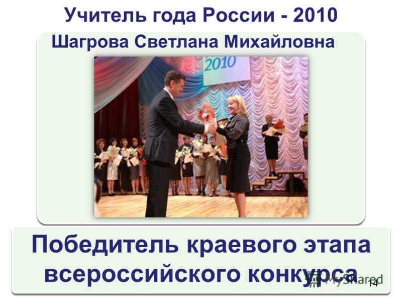 Учитель года России - 2010 Шагрова Светлана Михайловна Победитель краевого этапа всероссийского конкурса 14