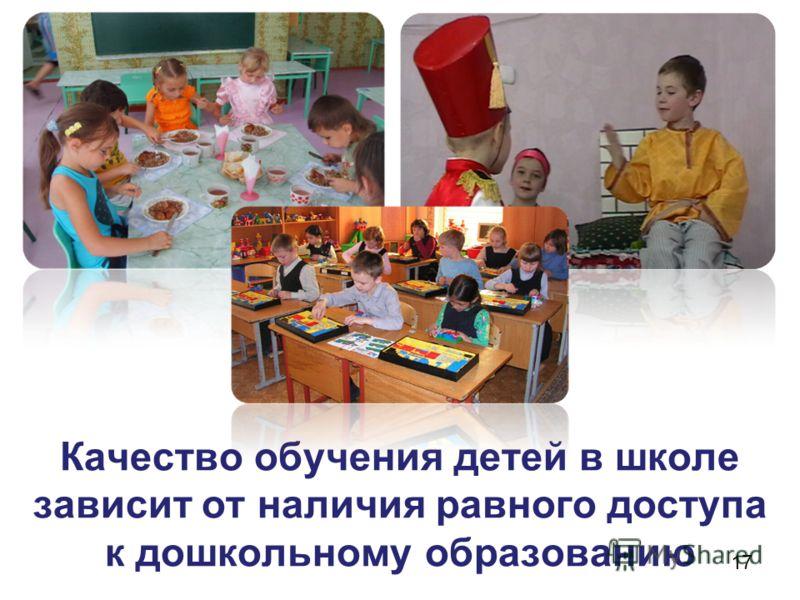 Качество обучения детей в школе зависит от наличия равного доступа к дошкольному образованию 17