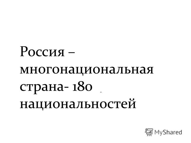 Россия – многонациональная страна- 180 национальностей -