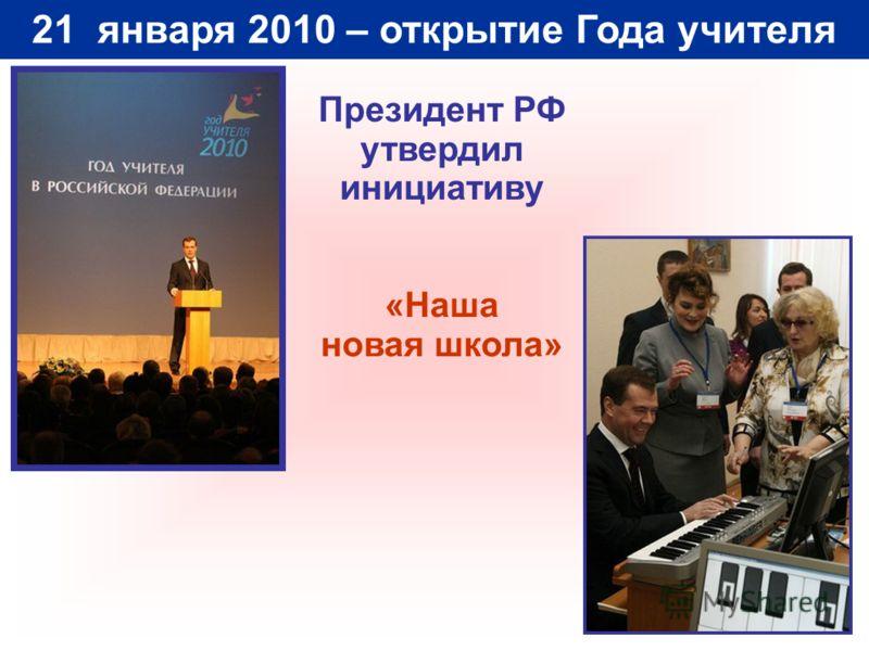 21 января 2010 – открытие Года учителя Президент РФ утвердил инициативу «Наша новая школа»