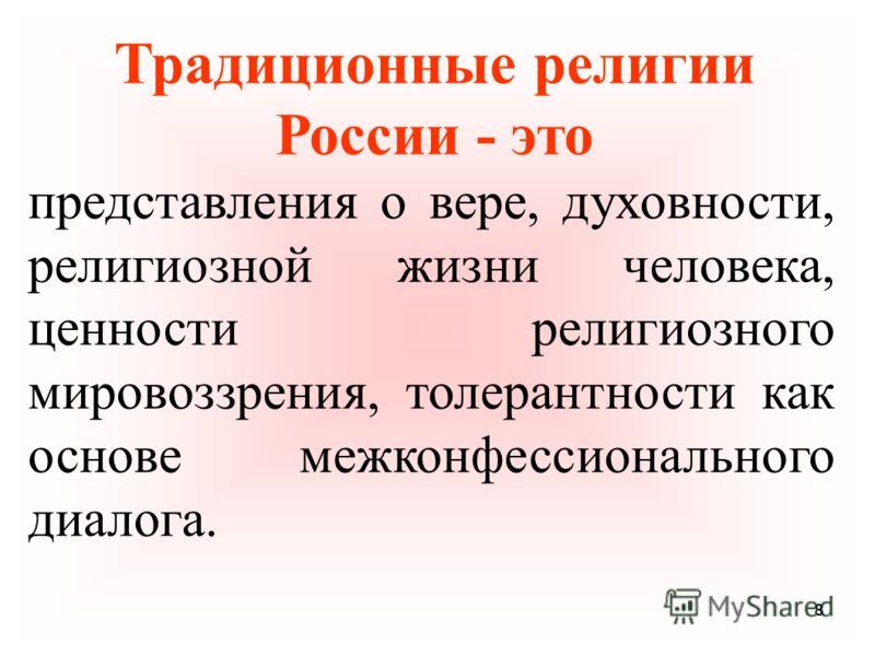 88 Традиционные религии России - это представления о вере, духовности, религиозной жизни человека, ценности религиозного мировоззрения, толерантности как основе межконфессионального диалога.