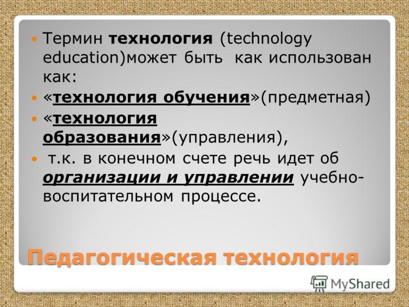 Педагогическая технология Термин технология (technology education)может быть как использован как: «технология обучения»(предметная) «технология образования»(управления), т.к. в конечном счете речь идет об организации и управлении учебно- воспитательн