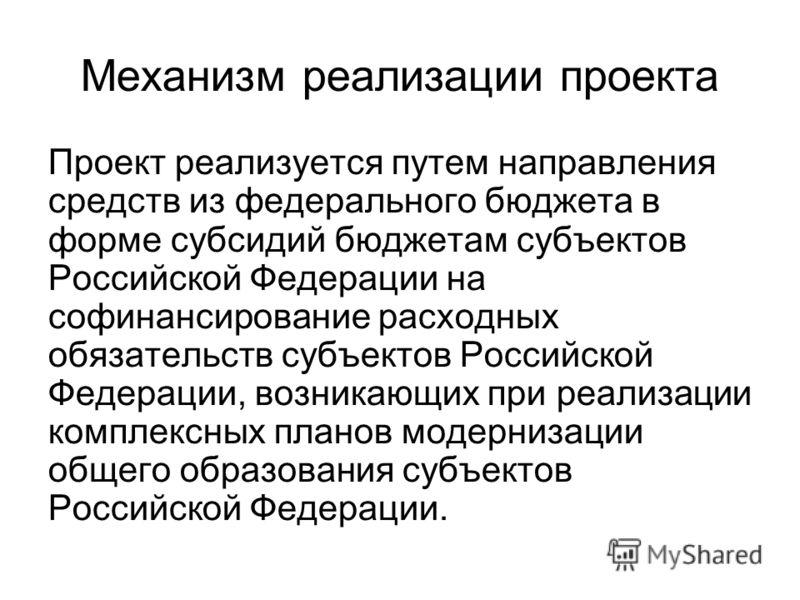 Механизм реализации проекта Проект реализуется путем направления средств из федерального бюджета в форме субсидий бюджетам субъектов Российской Федерации на софинансирование расходных обязательств субъектов Российской Федерации, возникающих при реали