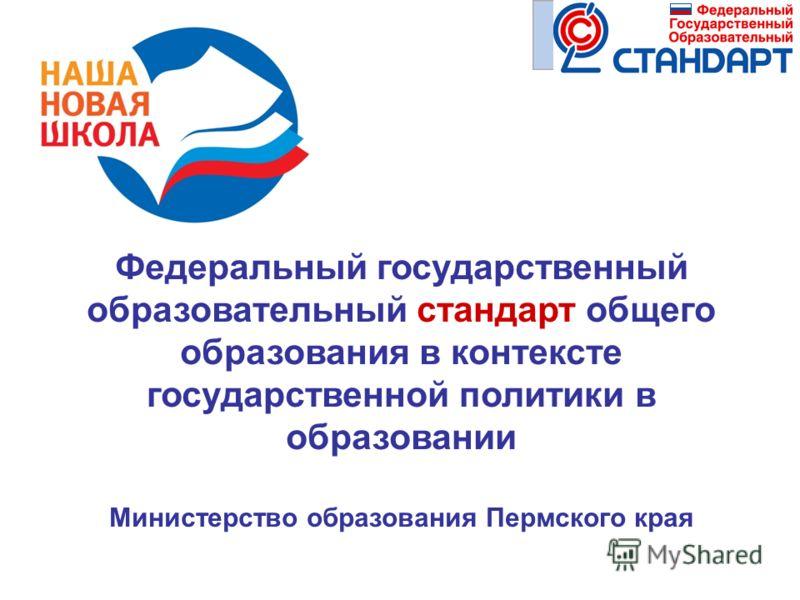 Федеральный государственный образовательный стандарт общего образования в контексте государственной политики в образовании Министерство образования Пермского края