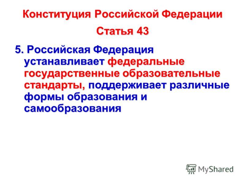 Конституция Российской Федерации Статья 43 5. Российская Федерация устанавливает федеральные государственные образовательные стандарты, поддерживает различные формы образования и самообразования