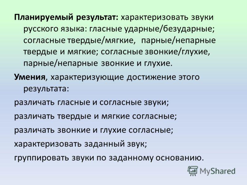 Планируемый результат: характеризовать звуки русского языка: гласные ударные/безударные; согласные твердые/мягкие, парные/непарные твердые и мягкие; согласные звонкие/глухие, парные/непарные звонкие и глухие. Умения, характеризующие достижение этог