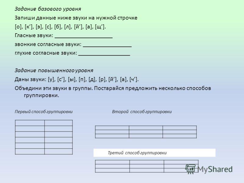 Задание базового уровня Запиши данные ниже звуки на нужной строчке [о], [к], [э], [с], [б], [л], [й], [а], [щ]. Гласные звуки: ___________________ звонкие согласные звуки: ________________ глухие согласные звуки: _________________ Задание повышенного