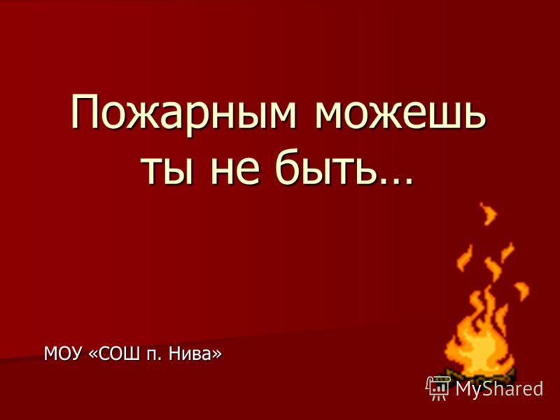 Пожарным можешь ты не быть… МОУ «СОШ п. Нива»