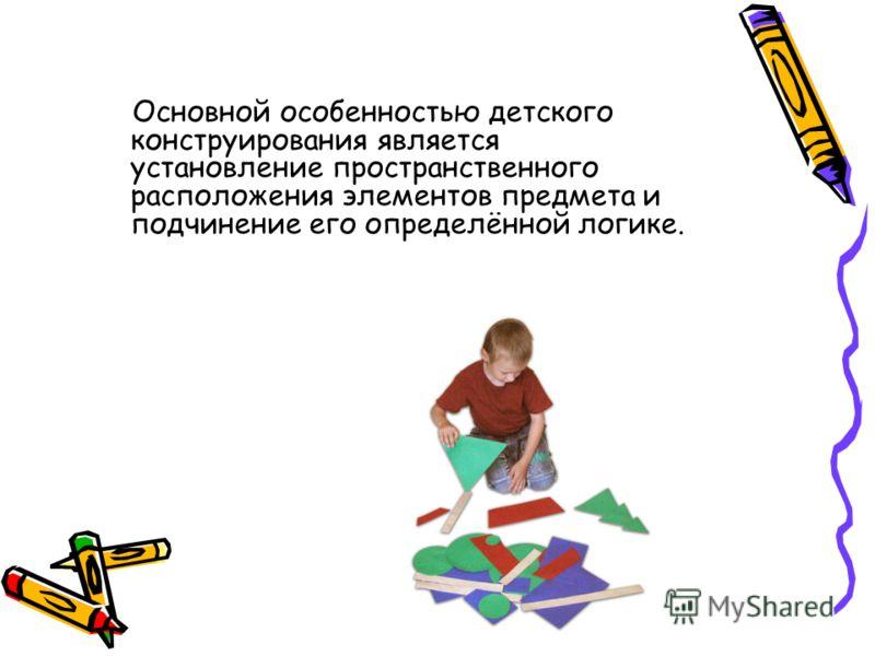 Основной особенностью детского конструирования является установление пространственного расположения элементов предмета и подчинение его определённой логике.