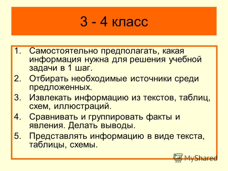 3 - 4 класс 1.Самостоятельно предполагать, какая информация нужна для решения учебной задачи в 1 шаг. 2.Отбирать необходимые источники среди предложенных. 3.Извлекать информацию из текстов, таблиц, схем, иллюстраций. 4.Сравнивать и группировать факты