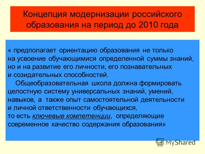 Концепция модернизации российского образования на период до 2010 года « предполагает ориентацию образования не только на усвоение обучающимися определенной суммы знаний, но и на развитие его личности, его познавательных и созидательных способностей.