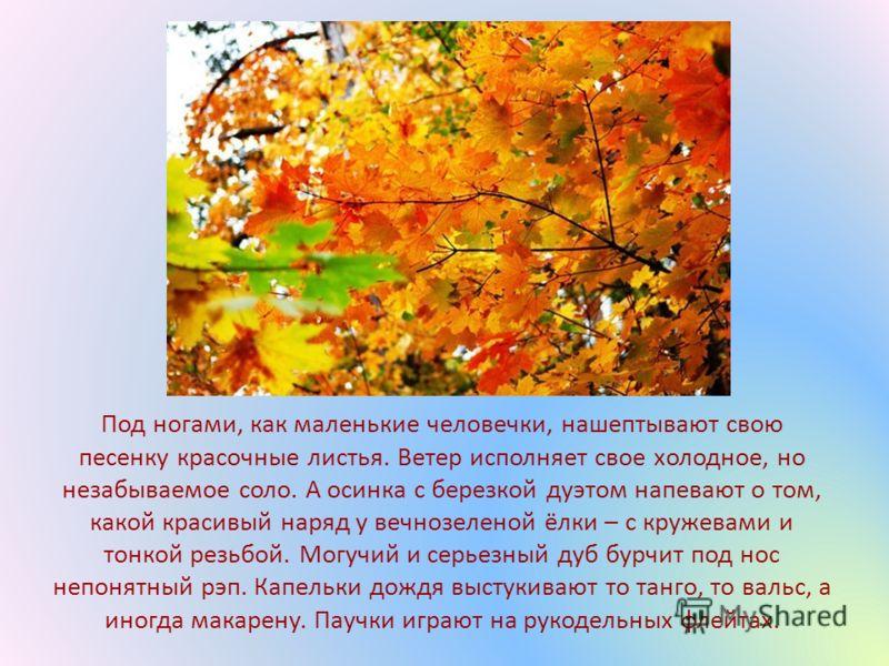 Под ногами, как маленькие человечки, нашептывают свою песенку красочные листья. Ветер исполняет свое холодное, но незабываемое соло. А осинка с березкой дуэтом напевают о том, какой красивый наряд у вечнозеленой ёлки – с кружевами и тонкой резьбой. М