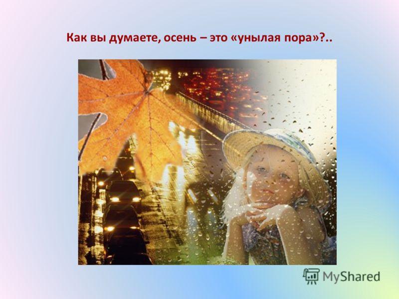 Как вы думаете, осень – это «унылая пора»?..