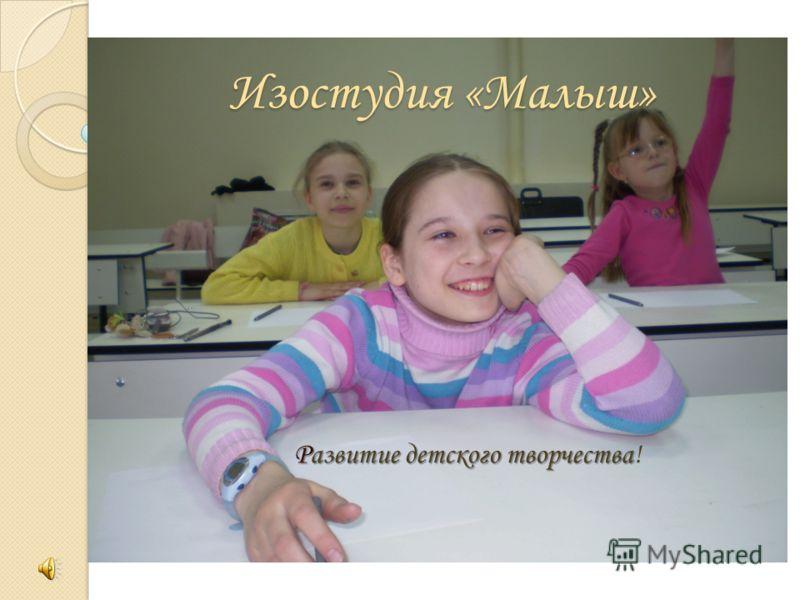 Изостудия «Малыш» Развитие детского творчества Развитие детского творчества!