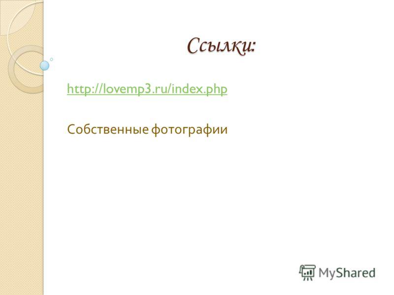 Ссылки : http://lovemp3.ru/index.php Собственные фотографии