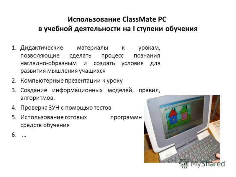 Использование ClassMate PC в учебной деятельности на I ступени обучения 1.Дидактические материалы к урокам, позволяющие сделать процесс познания наглядно-образным и создать условия для развития мышления учащихся 2.Компьютерные презентации к уроку 3.С