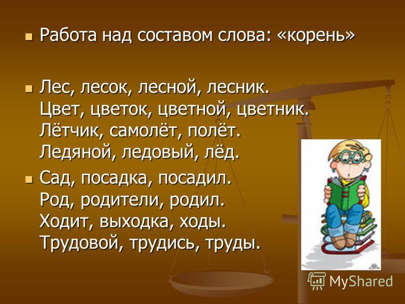 Работа над составом слова: «корень» Работа над составом слова: «корень» Лес, лесок, лесной, лесник. Цвет, цветок, цветной, цветник. Лётчик, самолёт, полёт. Ледяной, ледовый, лёд. Лес, лесок, лесной, лесник. Цвет, цветок, цветной, цветник. Лётчик, сам