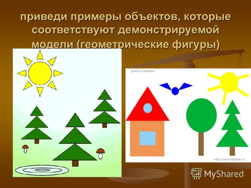 приведи примеры объектов, которые соответствуют демонстрируемой модели (геометрические фигуры)