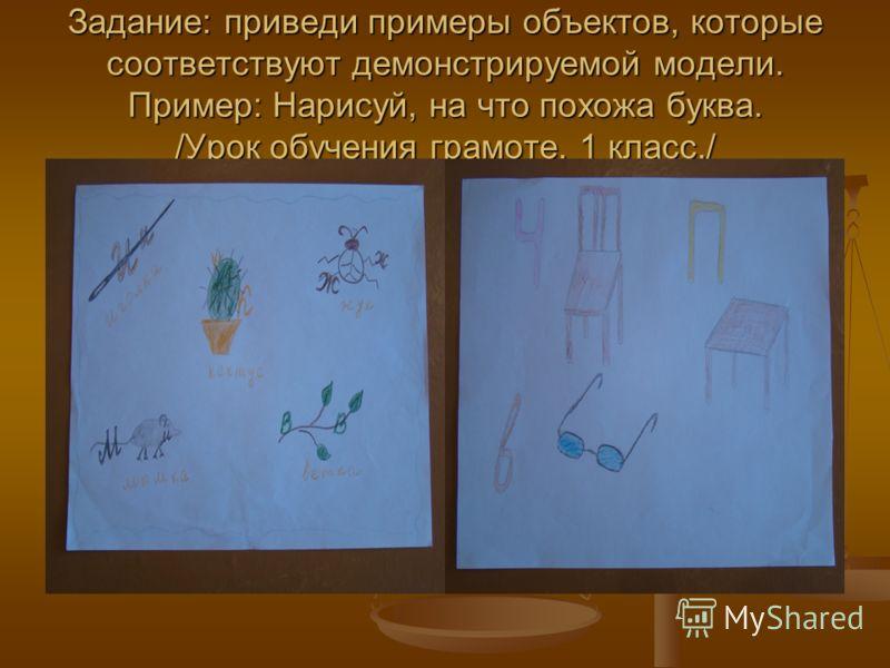 Задание: приведи примеры объектов, которые соответствуют демонстрируемой модели. Пример: Нарисуй, на что похожа буква. /Урок обучения грамоте. 1 класс./