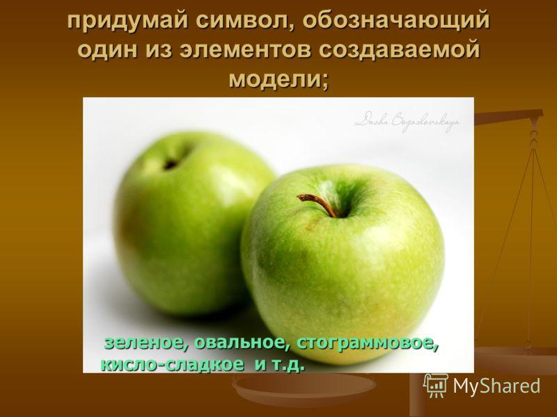 придумай символ, обозначающий один из элементов создаваемой модели; зеленое, овальное, стограммовое, зеленое, овальное, стограммовое, кисло-сладкое и т.д.