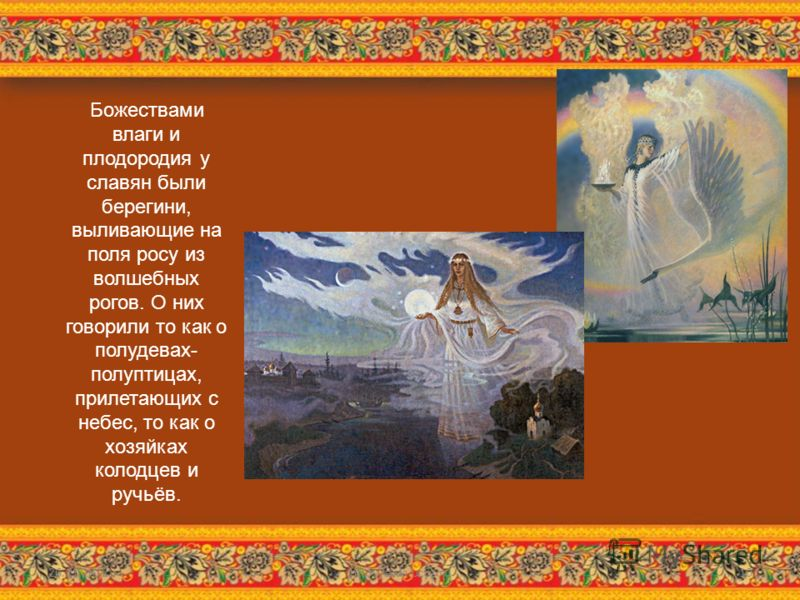 Божествами влаги и плодородия у славян были берегини, выливающие на поля росу из волшебных рогов. О них говорили то как о полудевах- полуптицах, прилетающих с небес, то как о хозяйках колодцев и ручьёв. 26.11.2012http://aida.ucoz.ru10