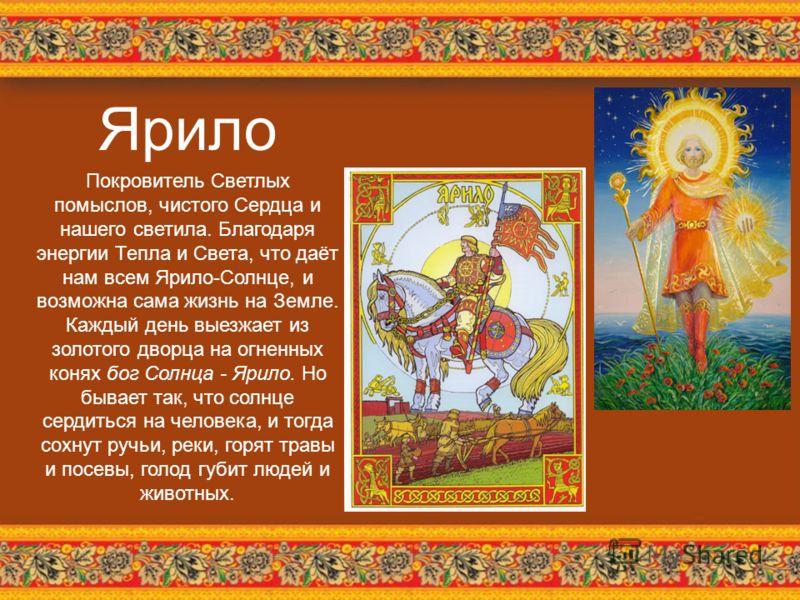 Ярило Покровитель Светлых помыслов, чистого Сердца и нашего светила. Благодаря энергии Тепла и Света, что даёт нам всем Ярило-Солнце, и возможна сама жизнь на Земле. Каждый день выезжает из золотого дворца на огненных конях бог Солнца - Ярило. Но быв