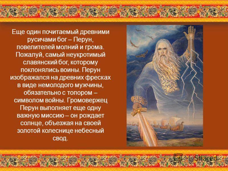 Еще один почитаемый древними русичами бог – Перун, повелителей молний и грома. Пожалуй, самый неукротимый славянский бог, которому поклонялись воины. Перун изображался на древних фресках в виде немолодого мужчины, обязательно с топором – символом вой