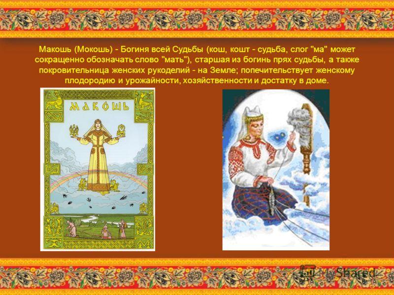 Макошь (Мокошь) - Богиня всей Судьбы (кош, кошт - судьба, слог