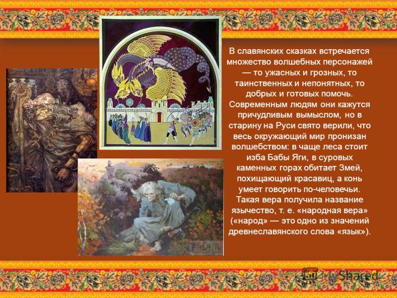 В славянских сказках встречается множество волшебных персонажей то ужасных и грозных, то таинственных и непонятных, то добрых и готовых помочь. Современным людям они кажутся причудливым вымыслом, но в старину на Руси свято верили, что весь окружающий
