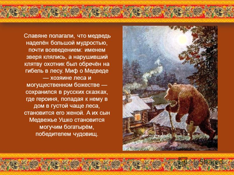 Славяне полагали, что медведь наделён большой мудростью, почти всеведением: именем зверя клялись, а нарушивший клятву охотник был обречён на гибель в лесу. Миф о Медведе хозяине леса и могущественном божестве сохранился в русских сказках, где героиня